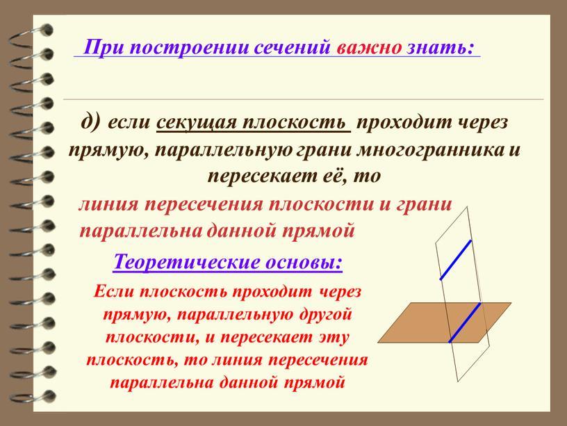 При построении сечений важно знать: д) если секущая плоскость проходит через прямую, параллельную грани многогранника и пересекает её, то
