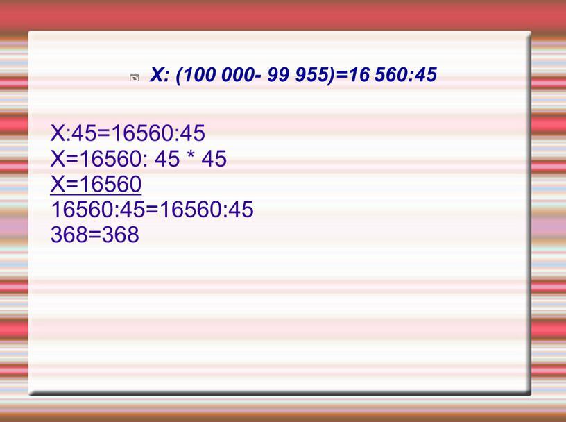 Х: (100 000- 99 955)=16 560:45