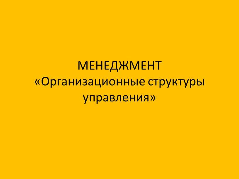 МЕНЕДЖМЕНТ «Организационные структуры управления»