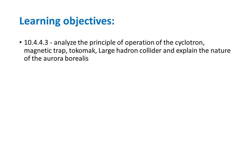 Learning objectives: 10.4.4.3 - analyze the principle of operation of the cyclotron, magnetic trap, tokomak,