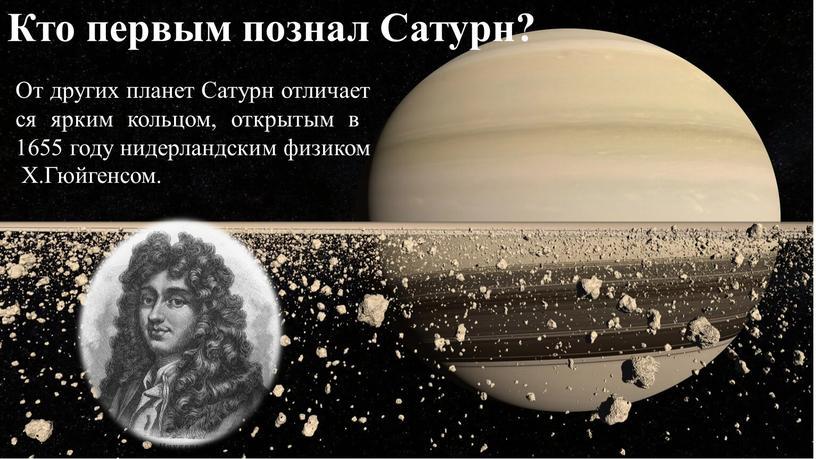От других планет Сатурн отличается ярким кольцом, открытым вв 1655 году нидерландским физиком