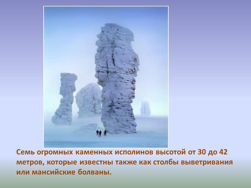 Семь огромных каменных исполинов высотой от 30 до 42 метров, которые известны также как столбы выветривания или мансийские болваны