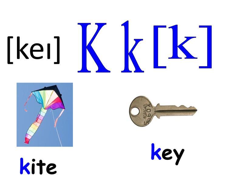 K k [k] key kite [keı]