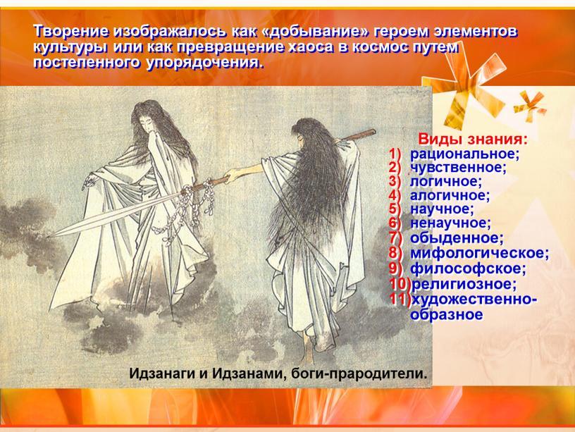 Творение изображалось как «добывание» героем элементов культуры или как превращение хаоса в космос путем постепенного упорядочения