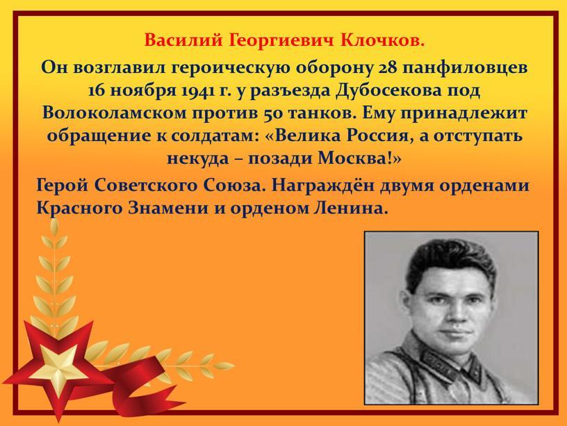 Василий Георгиевич Клочков. Он возглавил героическую оборону 28 панфиловцев 16 ноября 1941 г
