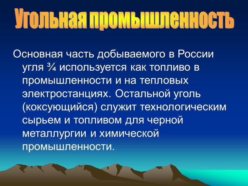 Основная часть добываемого в России угля ¾ используется как топливо в промышленности и на тепловых электростанциях