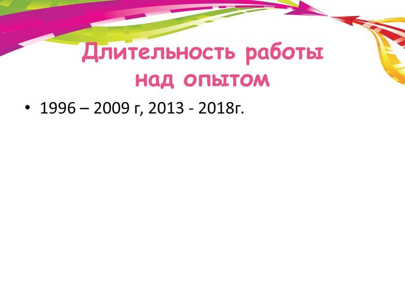 Длительность работы над опытом 1996 – 2009 г, 2013 - 2018г