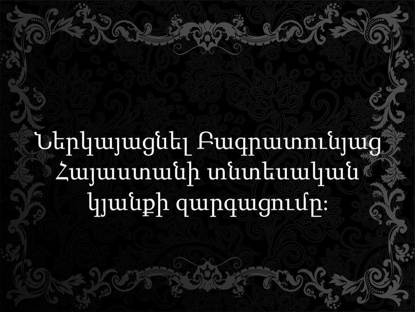 Ներկայացնել Բագրատունյաց Հայաստանի տնտեսական կյանքի զարգացումը։