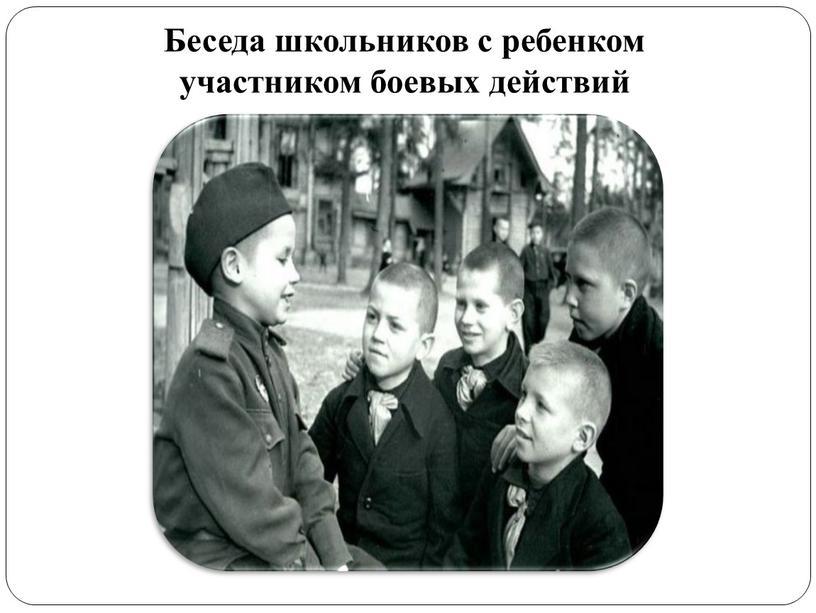 Беседа школьников с ребенком участником боевых действий