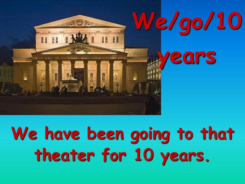 We/go/10 years We have been going to that theater for 10 years
