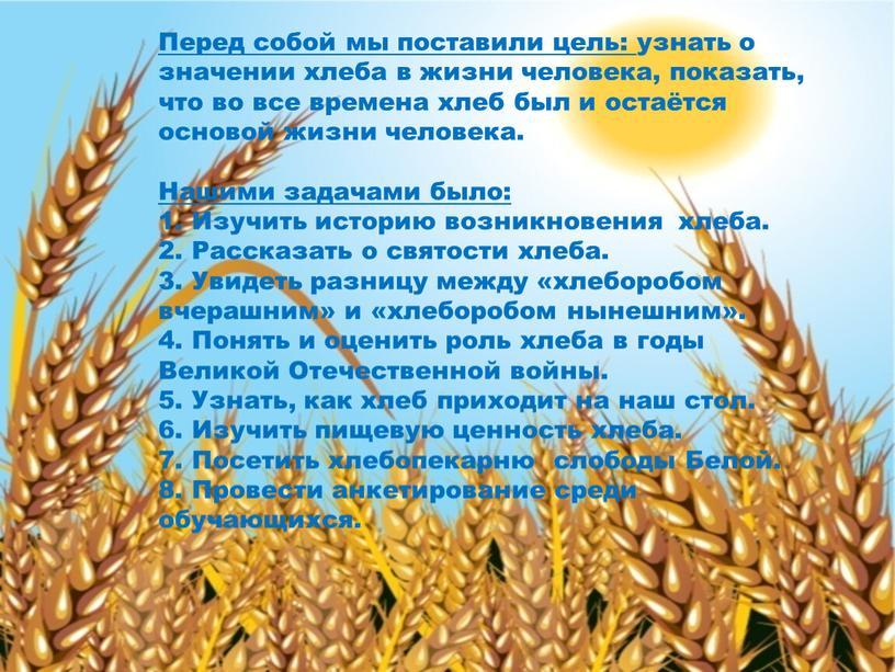 Перед собой мы поставили цель: узнать о значении хлеба в жизни человека, показать, что во все времена хлеб был и остаётся основой жизни человека