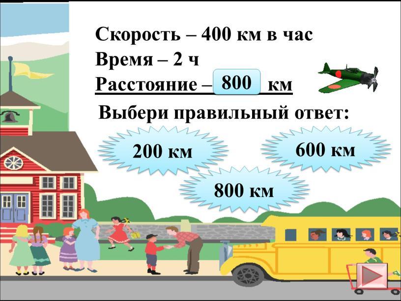 Скорость – 400 км в час Время – 2 ч