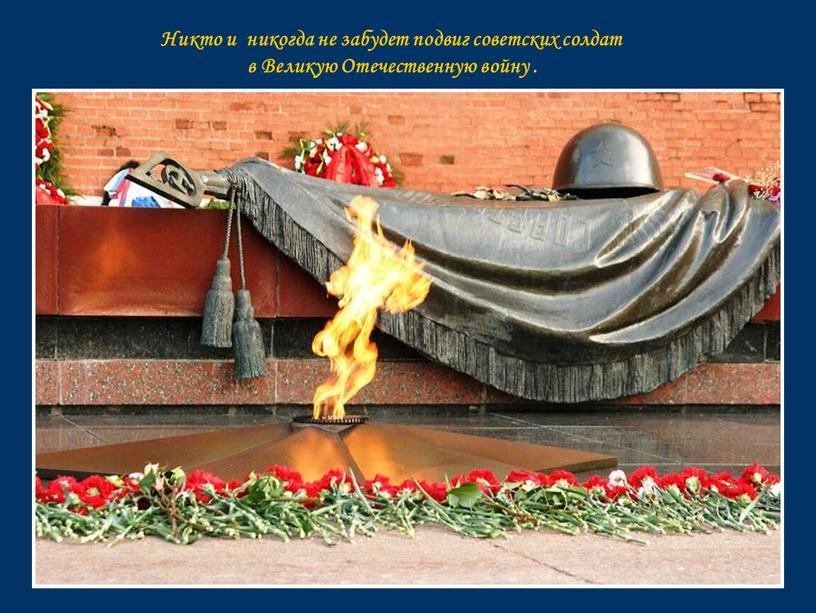 Никто и никогда не забудет подвиг советских солдат в