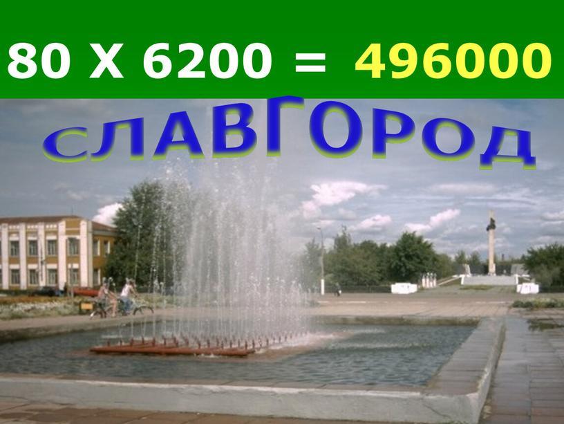 80 Х 6200 = 496000 СЛАВГОРОД
