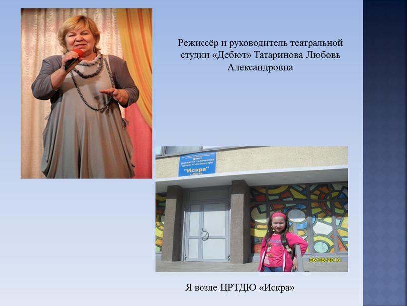 Я возле ЦРТДЮ «Искра» Режиссёр и руководитель театральной студии «Дебют»