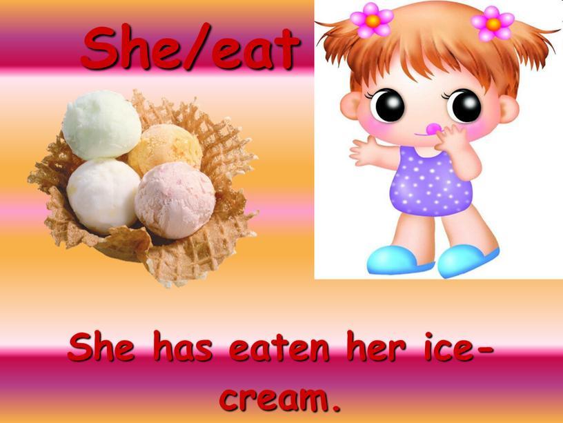 She/eat She has eaten her ice-cream