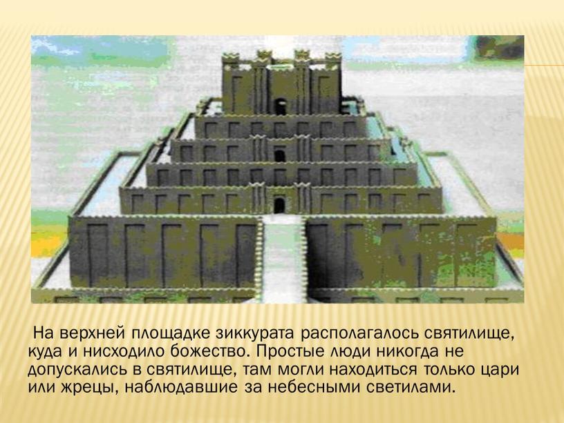 На верхней площадке зиккурата располагалось святилище, куда и нисходило божество