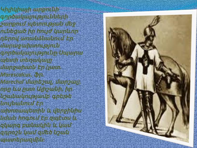 Marescalcus, ֆր. Marechal`մարեշալ, մարշալ), որը ևս ըստ Ալիշանի, իր նշանակությամբ գրեթե նույնանում էր ախոռապետին և վերջինիս նման հոգում էր զպէտս և զկարգ բանակին և կամ…