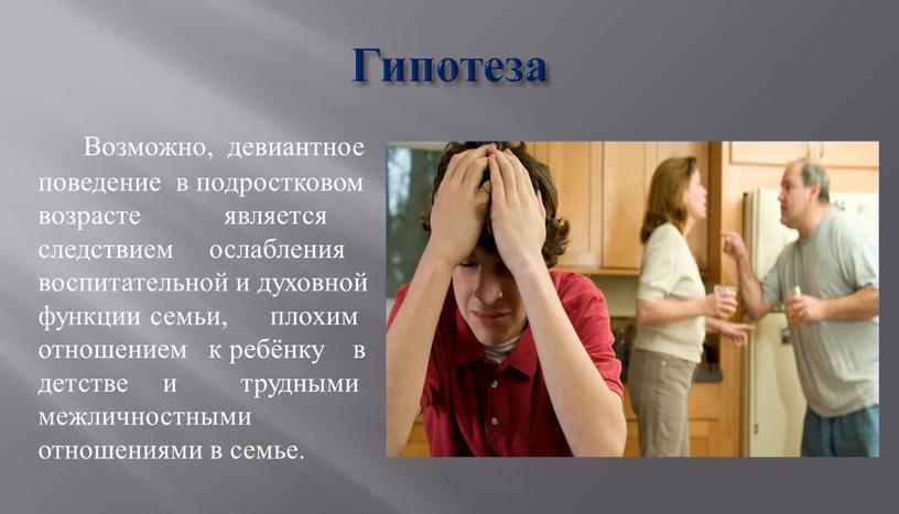 Гипотеза Возможно, девиантное поведение в подростковом возрасте является следствием ослабления воспитательной и духовной функции семьи, плохим отношением к ребёнку в детстве и трудными межличностными отношениями…