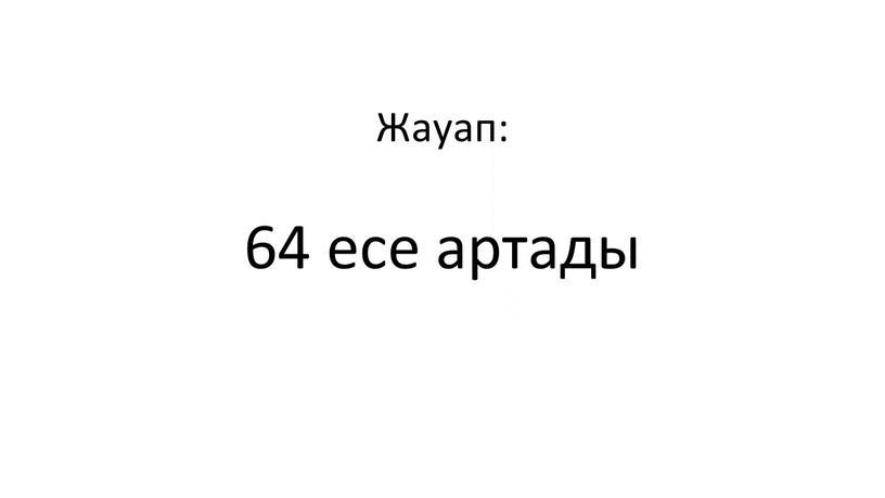 Жауап: 64 есе артады