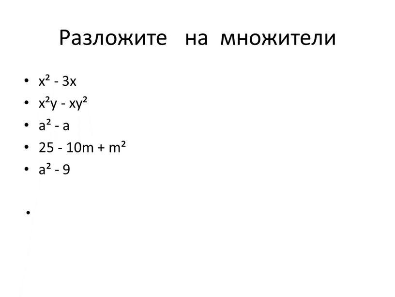 Разложите на множители х² - 3х х²у - ху² а² - а 25 - 10m + m² а² - 9