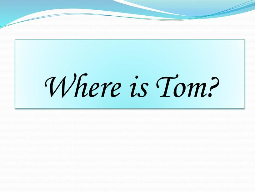 Where is Tom?