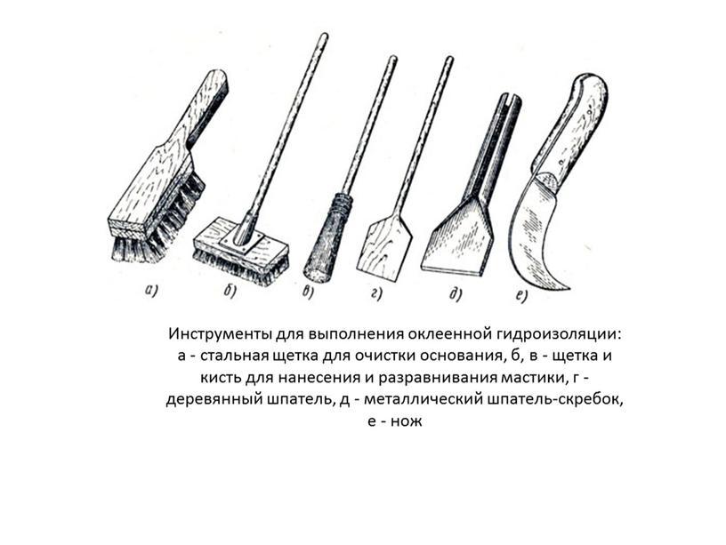 Инструменты для выполнения оклеенной гидроизоляции: а - стальная щетка для очистки основания, б, в - щетка и кисть для нанесения и разравнивания мастики, г -…