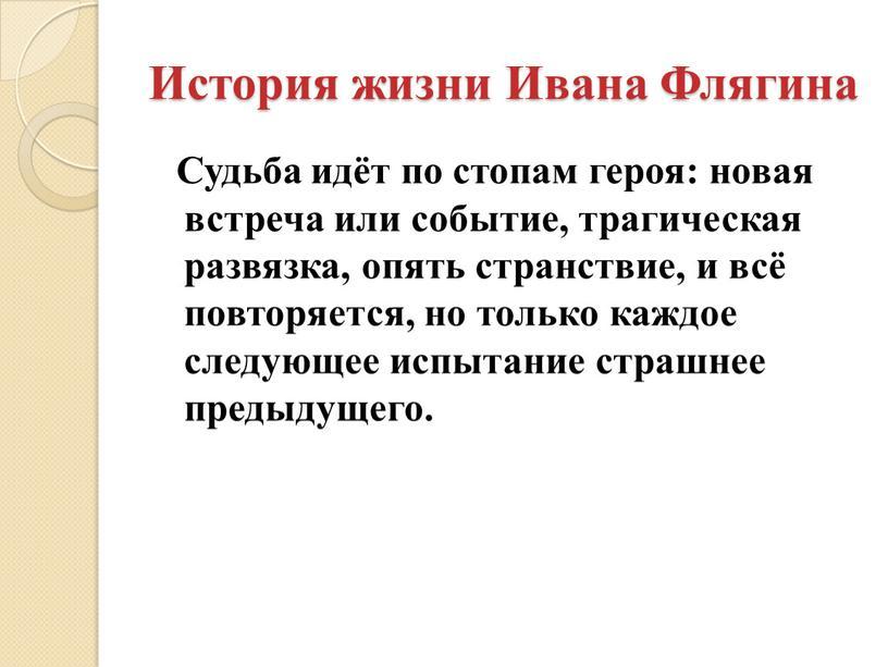История жизни Ивана Флягина Судьба идёт по стопам героя: новая встреча или событие, трагическая развязка, опять странствие, и всё повторяется, но только каждое следующее испытание…