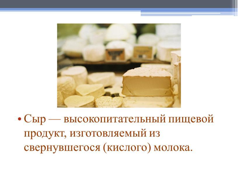 Сыр — высокопитательный пищевой продукт, изготовляемый из свернувшегося (кислого) молока