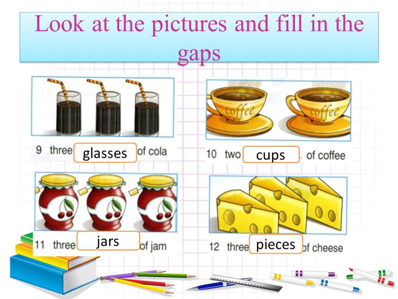Look at the pictures and fill in the gaps glasses cups jars pieces