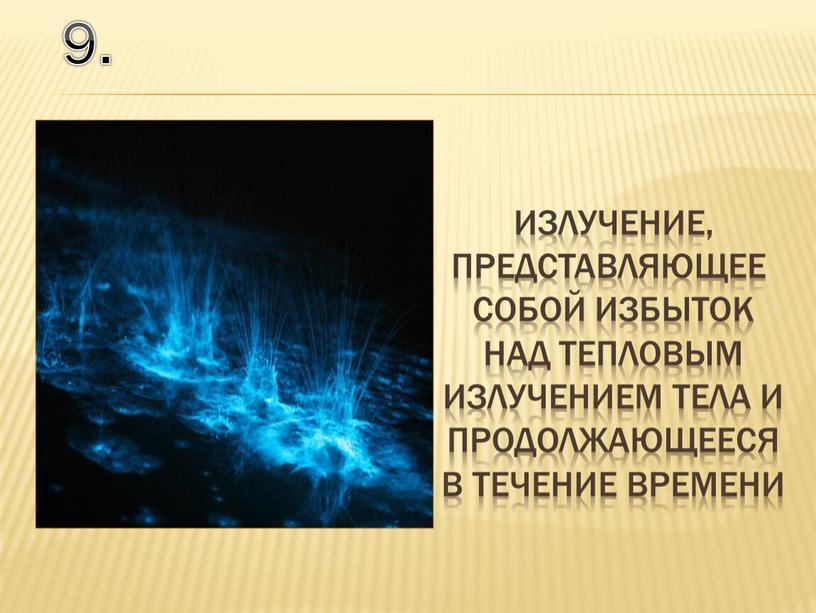 9. излучение, представляющее собой избыток над тепловым излучением тела и продолжающееся в течение времени