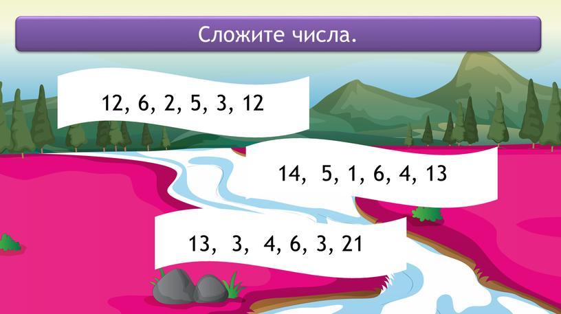 Сложите числа. 12, 6, 2, 5, 3, 12 14, 5, 1, 6, 4, 13 13, 3, 4, 6, 3, 21