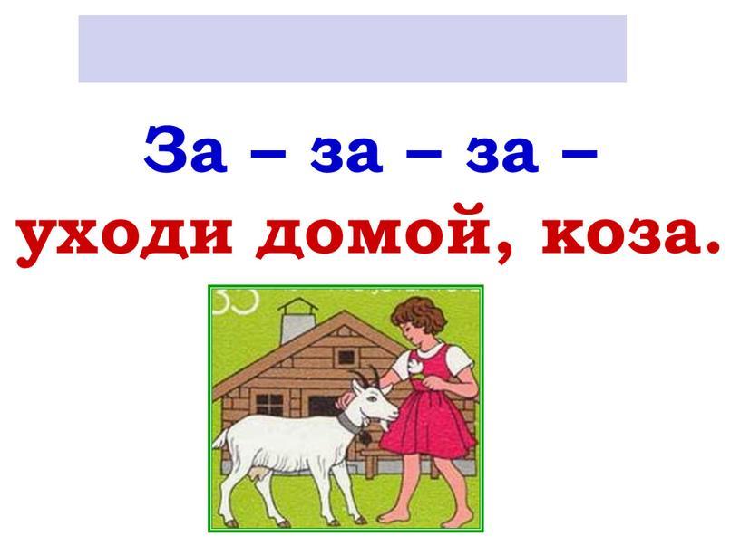 За – за – за – уходи домой, коза
