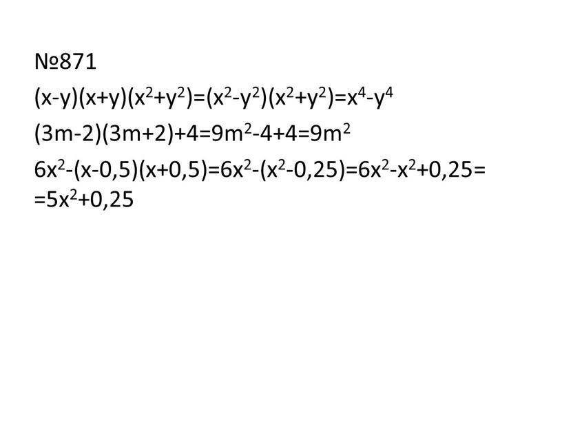 №871 (х-y)(x+y)(x2+y2)=(x2-y2)(x2+y2)=x4-y4 (3m-2)(3m+2)+4=9m2-4+4=9m2 6x2-(x-0,5)(x+0,5)=6x2-(x2-0,25)=6x2-x2+0,25= =5x2+0,25