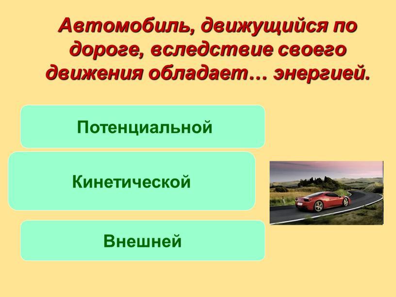 Автомобиль, движущийся по дороге, вследствие своего движения обладает… энергией