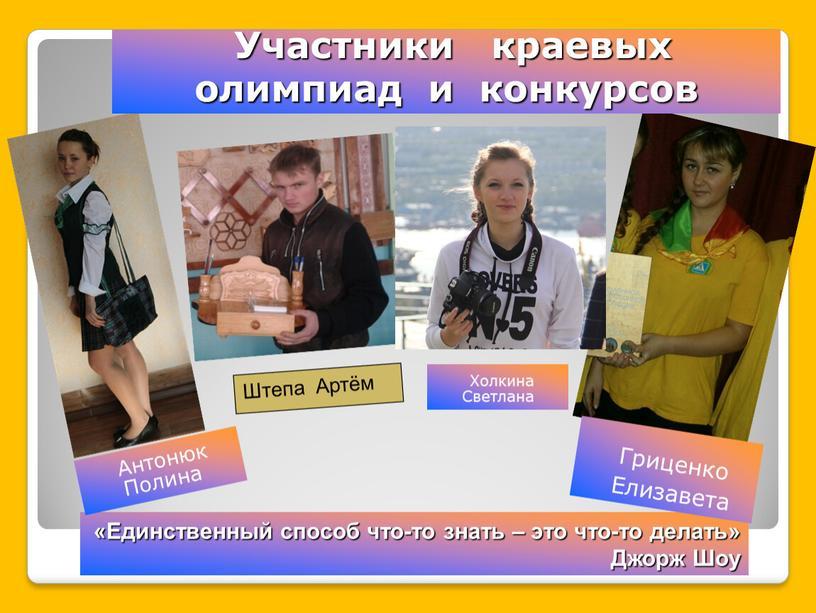 Участники краевых олимпиад и конкурсов «Единственный способ что-то знать – это что-то делать»