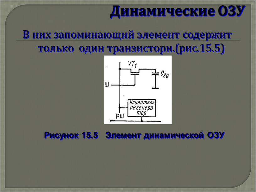 Динамические ОЗУ В них запоминающий элемент содержит только один транзисторн