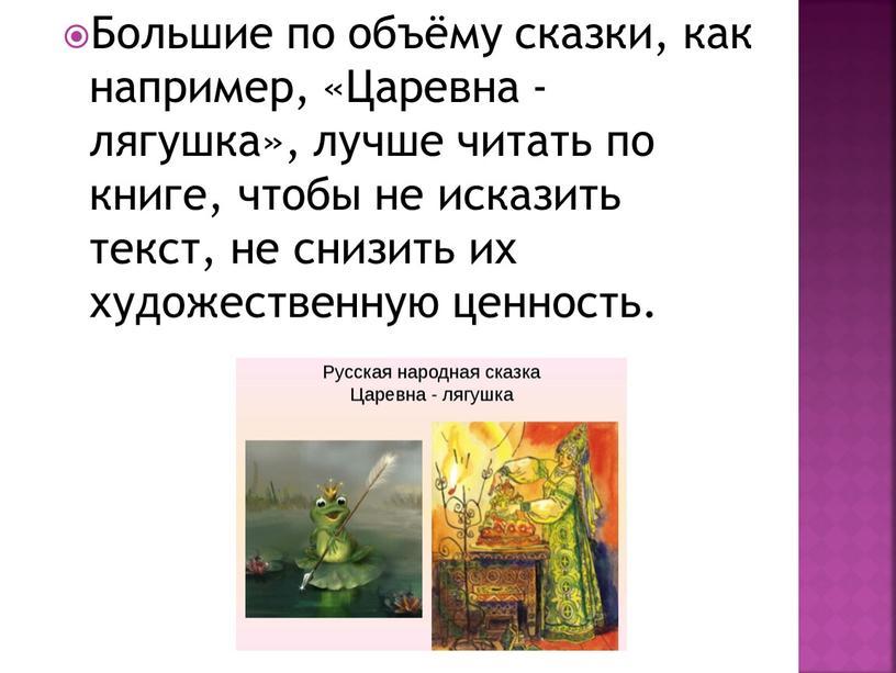 Большие по объёму сказки, как например, «Царевна - лягушка», лучше читать по книге, чтобы не исказить текст, не снизить их художественную ценность