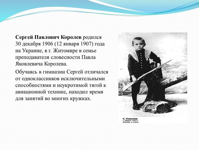 Сергей Павлович Королев родился 30 декабря 1906 (12 января 1907) года на