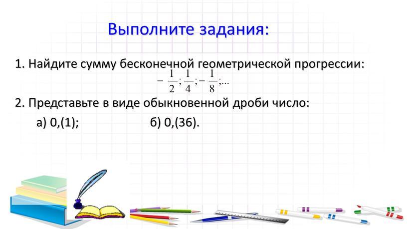 Выполните задания: 1. Найдите сумму бесконечной геометрической прогрессии: 2