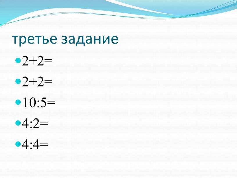 третье задание 2+2= 2+2= 10:5= 4:2= 4:4=