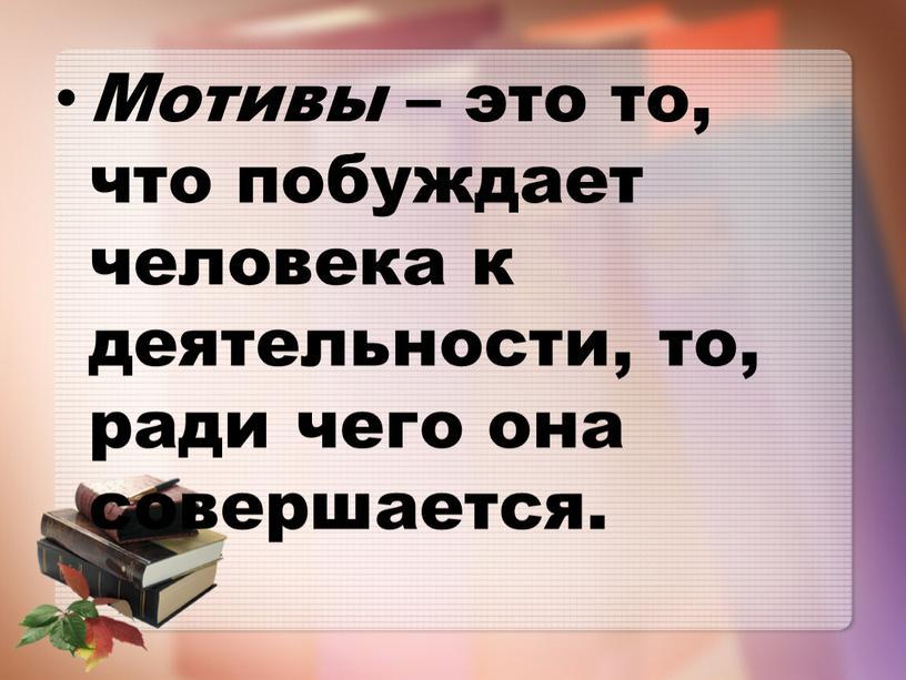 Мотивы – это то, что побуждает человека к деятельности, то, ради чего она совершается
