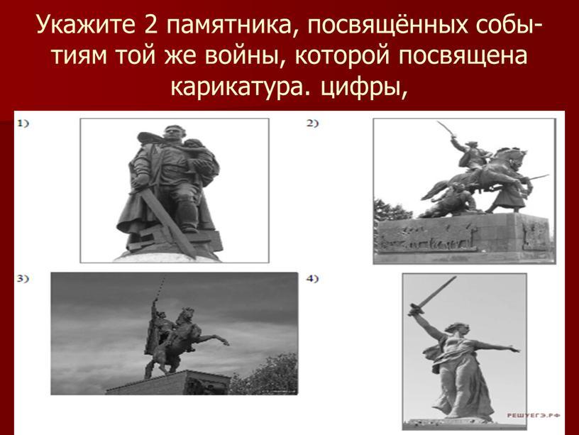 Укажите 2 памятника, посвящённых событиям той же войны, которой посвящена карикатура