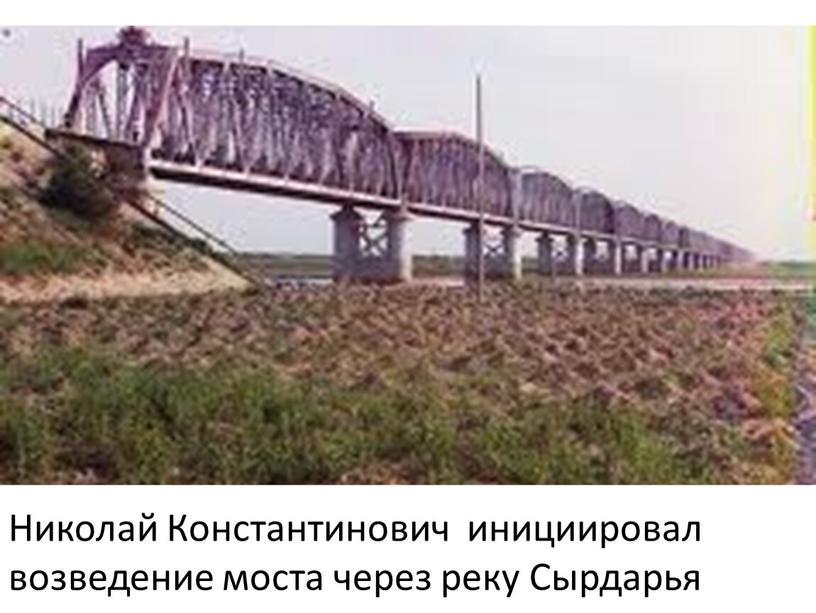 Николай Константинович инициировал возведение моста через реку