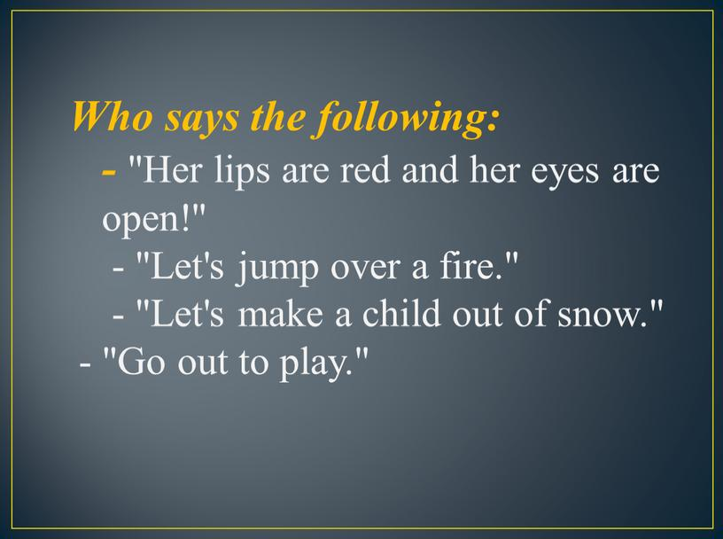 "Who says the following: - ""Her lips are red and her eyes are open!"" - ""Let's jump over a fire"