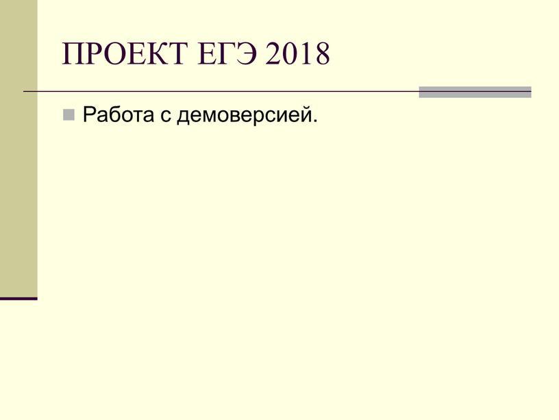 ПРОЕКТ ЕГЭ 2018 Работа с демоверсией