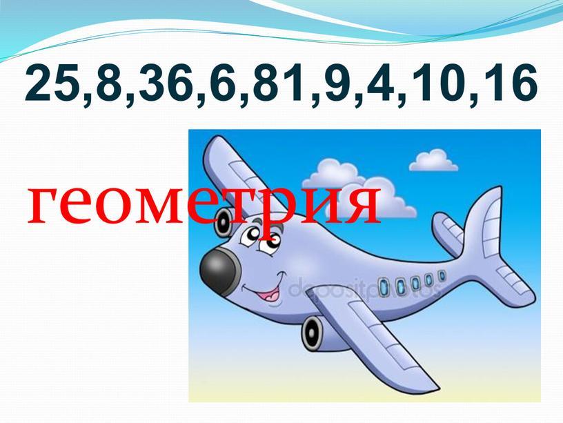 25,8,36,6,81,9,4,10,16 геометрия