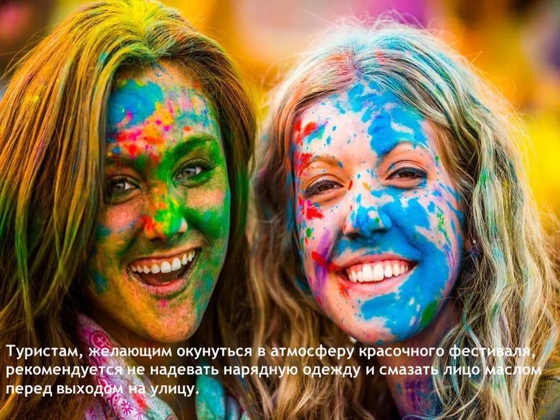 Туристам, желающим окунуться в атмосферу красочного фестиваля, рекомендуется не надевать нарядную одежду и смазать лицо маслом перед выходом на улицу