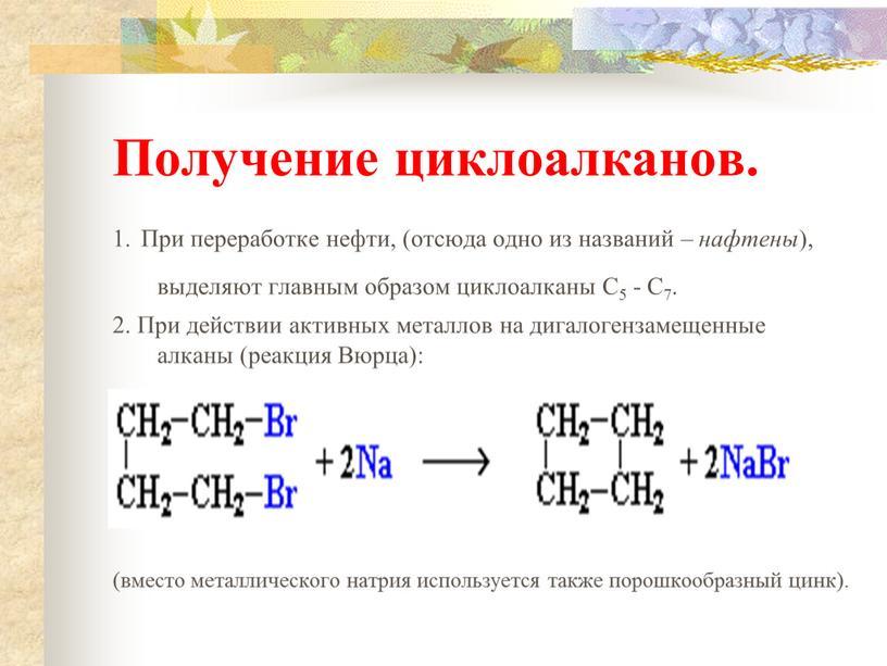 Получение циклоалканов. 1. При переработке нефти, (отсюда одно из названий – нафтены ), выделяют главным образом циклоалканы