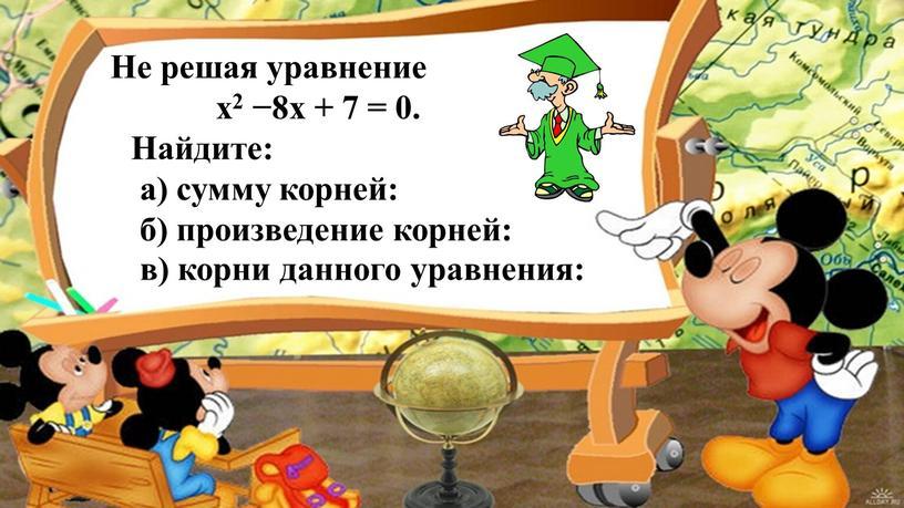 Не решая уравнение х2 −8х + 7 = 0